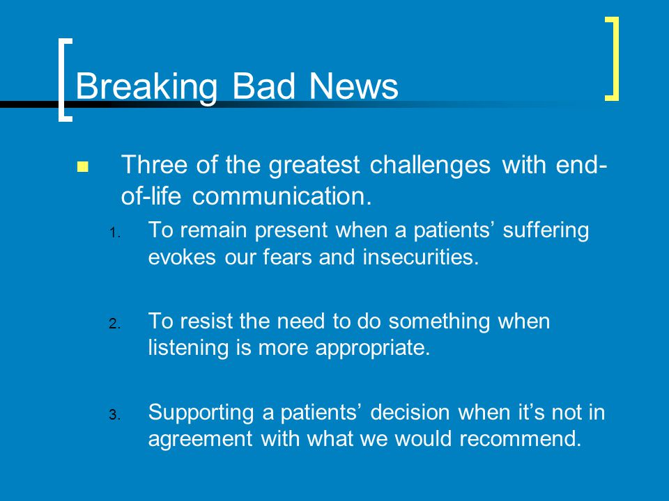Breaking Bad News Three of the greatest challenges with end- of-life communication. 1. To remain present when a patients suffering evokes our fears an