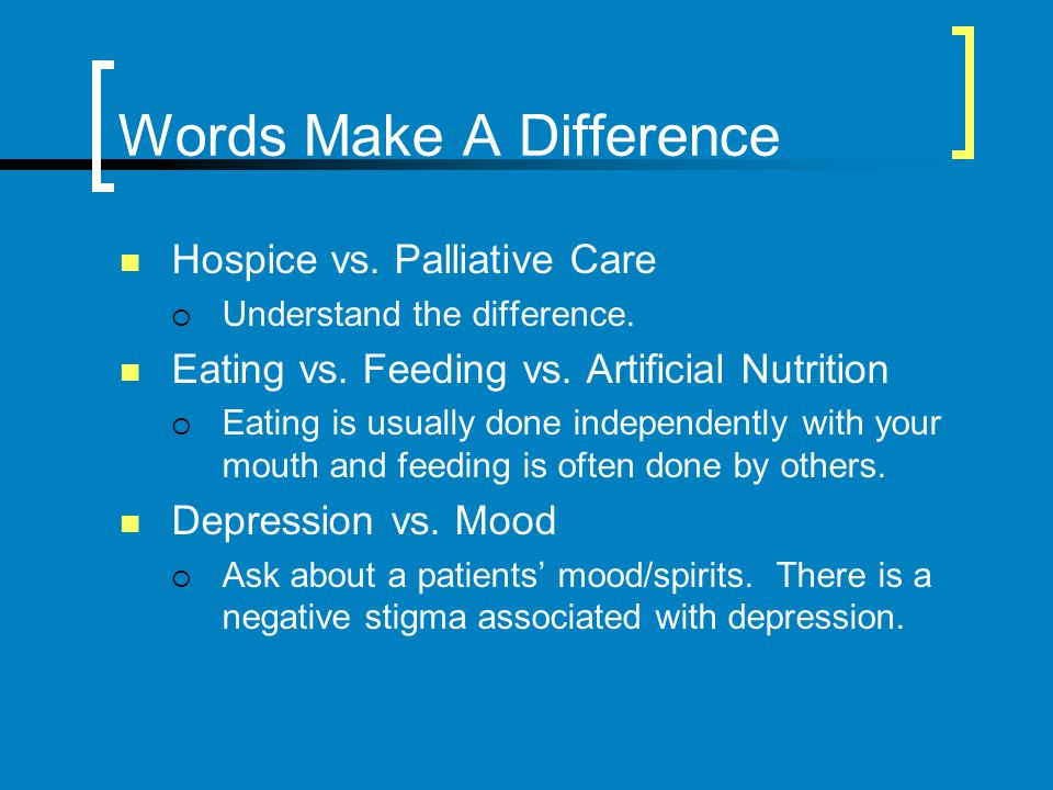 Words Make A Difference Hospice vs. Palliative Care Understand the difference. Eating vs. Feeding vs. Artificial Nutrition Eating is usually done inde