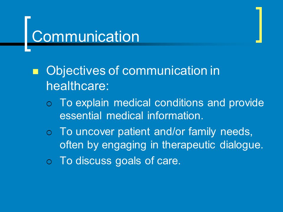 Communication Objectives of communication in healthcare: To explain medical conditions and provide essential medical information. To uncover patient a