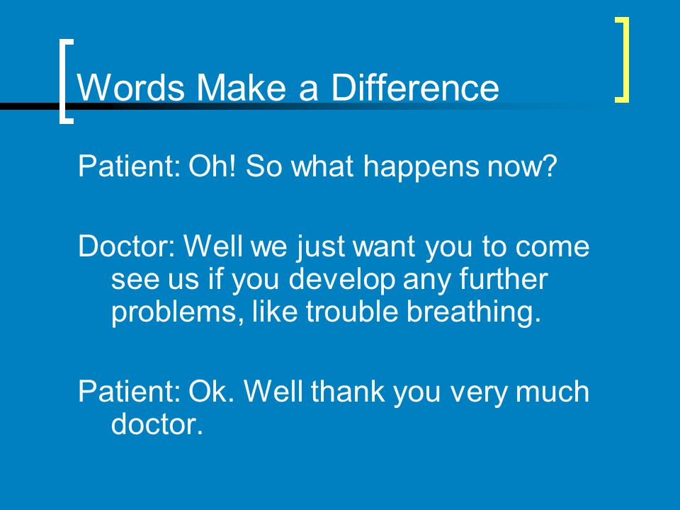 Words Make a Difference Patient: Oh! So what happens now? Doctor: Well we just want you to come see us if you develop any further problems, like troub