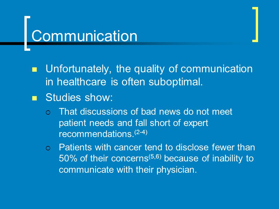 Communication Unfortunately, the quality of communication in healthcare is often suboptimal. Studies show: That discussions of bad news do not meet pa