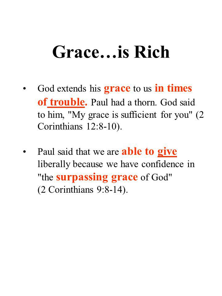 Grace…is Rich God extends his grace to us in times of trouble. Paul had a thorn. God said to him,
