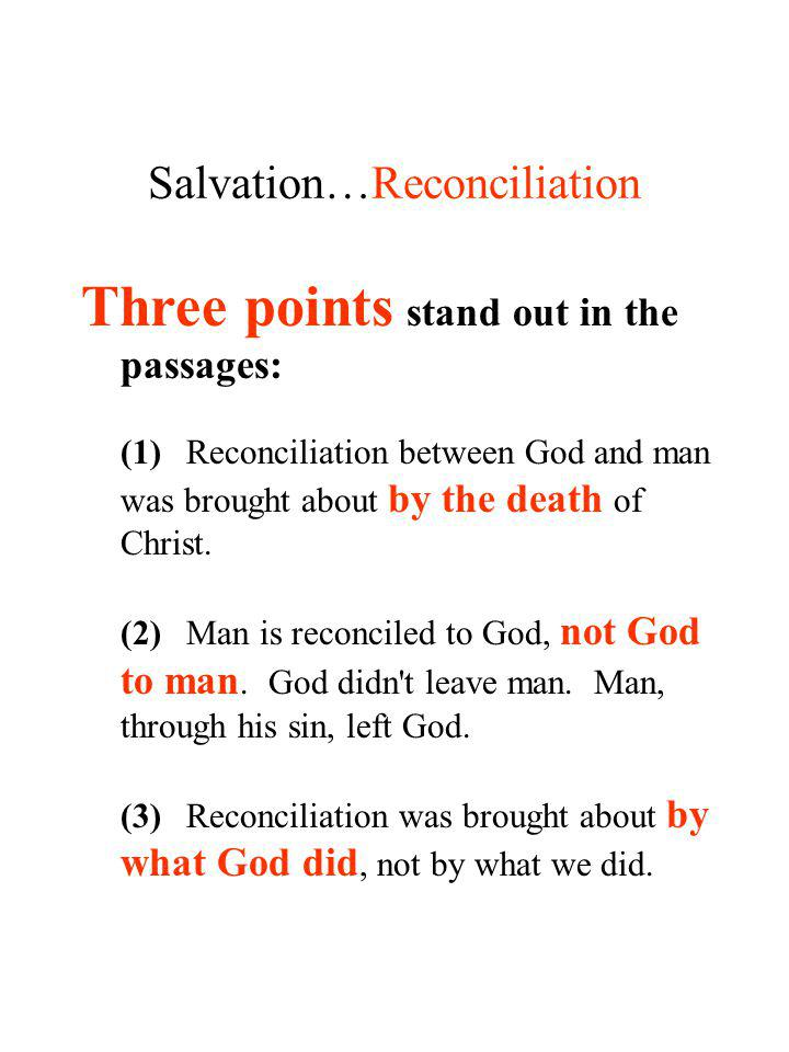 Salvation…Reconciliation Three points stand out in the passages: (1)Reconciliation between God and man was brought about by the death of Christ. (2)Ma
