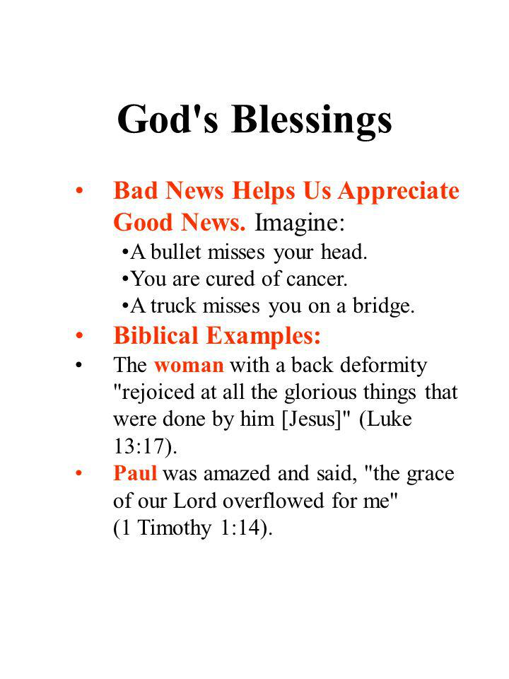 God's Blessings Bad News Helps Us Appreciate Good News. Imagine: A bullet misses your head. You are cured of cancer. A truck misses you on a bridge. B