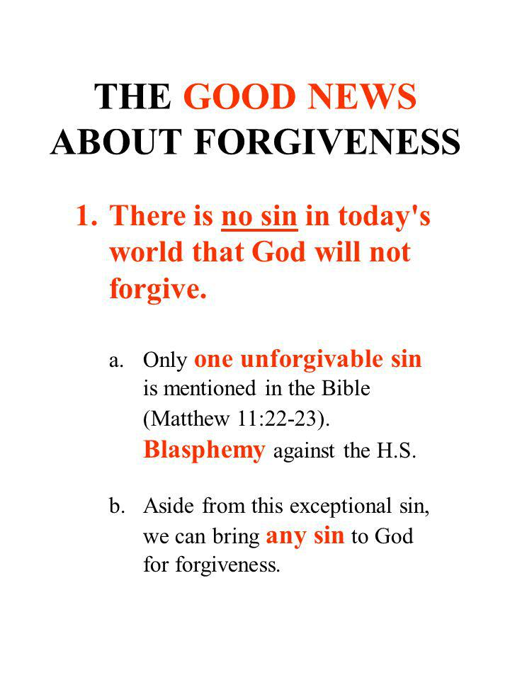 THE GOOD NEWS ABOUT FORGIVENESS 1.There is no sin in today's world that God will not forgive. a.Only one unforgivable sin is mentioned in the Bible (M