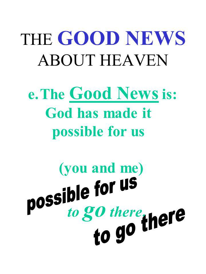 THE GOOD NEWS ABOUT HEAVEN e.The Good News is: God has made it possible for us (you and me) to go there.
