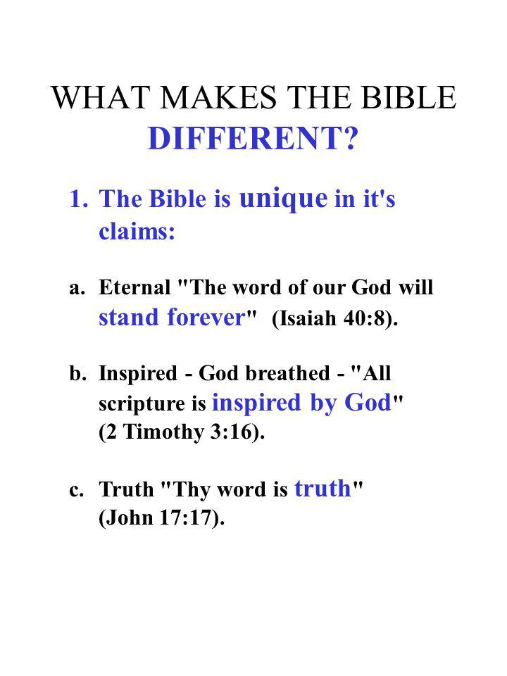 WHAT MAKES THE BIBLE DIFFERENT? 1.The Bible is unique in it's claims: a.Eternal