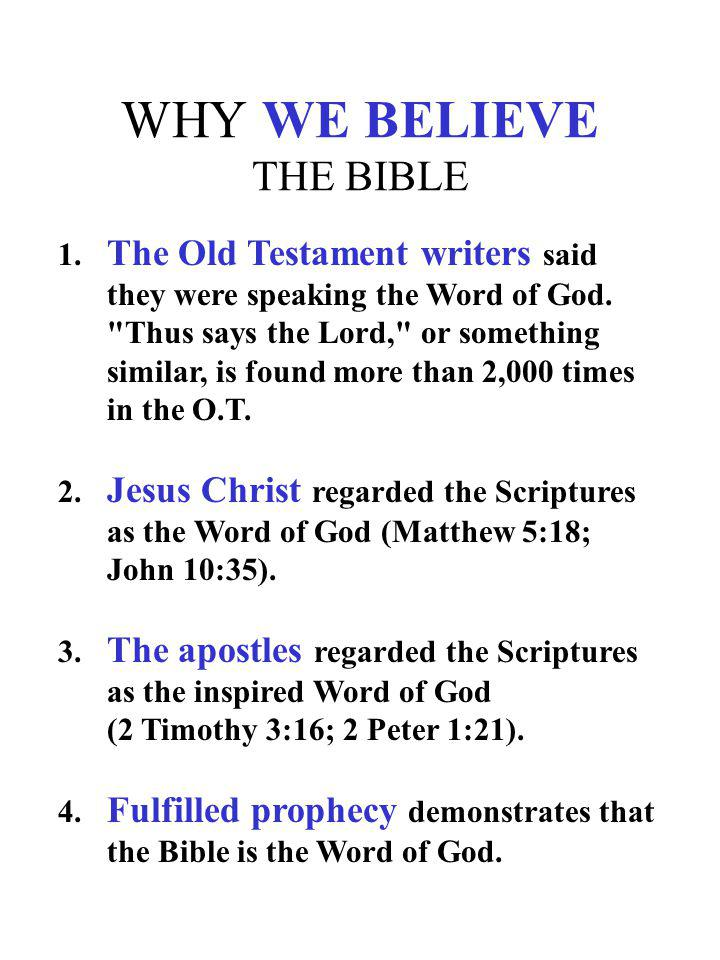 WHY WE BELIEVE THE BIBLE 1. The Old Testament writers said they were speaking the Word of God.
