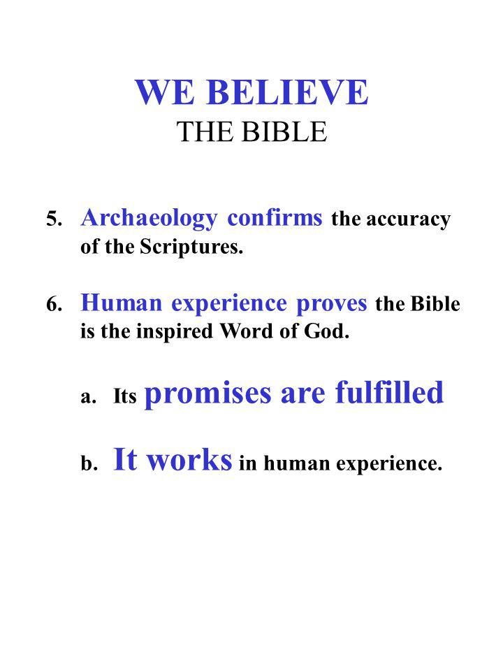 WE BELIEVE THE BIBLE 5. Archaeology confirms the accuracy of the Scriptures. 6. Human experience proves the Bible is the inspired Word of God. a.Its p