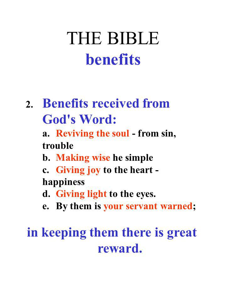 THE BIBLE benefits 2. Benefits received from God's Word: a.Reviving the soul - from sin, trouble b.Making wise he simple c.Giving joy to the heart - h
