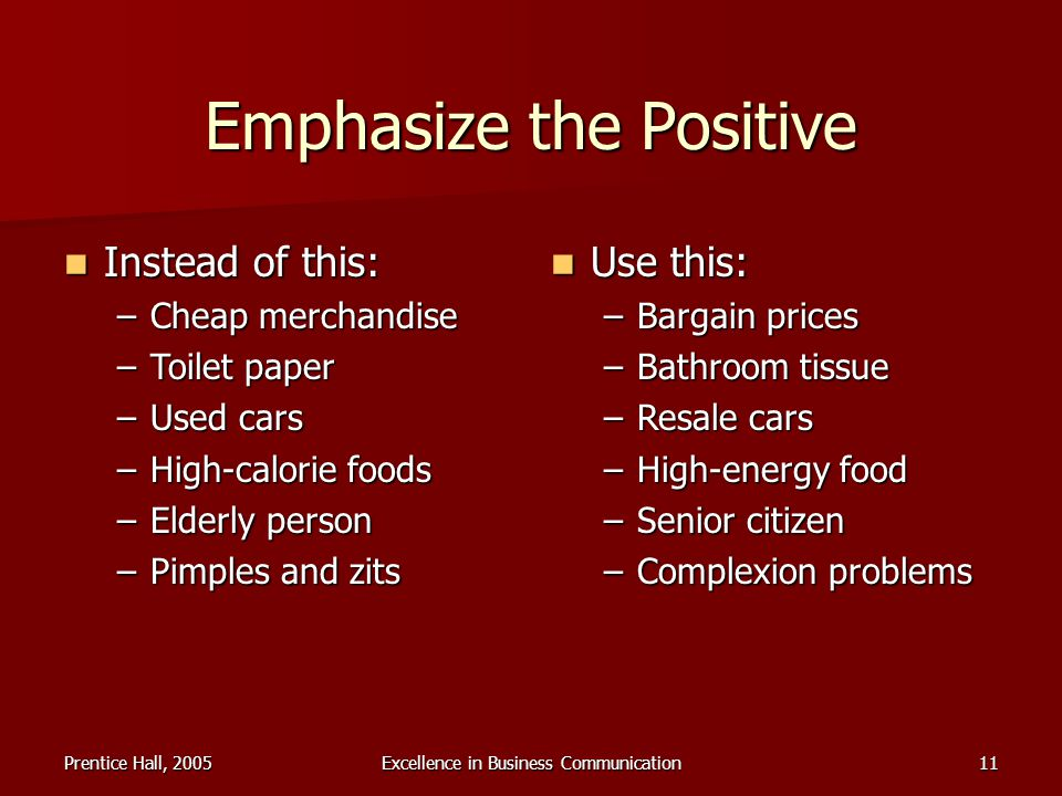 Prentice Hall, 2005Excellence in Business Communication11 Emphasize the Positive Instead of this: Instead of this: –Cheap merchandise –Toilet paper –U
