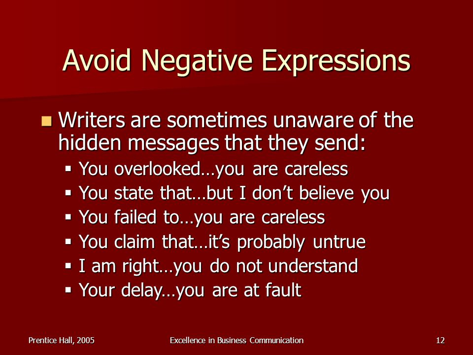 Prentice Hall, 2005Excellence in Business Communication12 Avoid Negative Expressions Writers are sometimes unaware of the hidden messages that they se