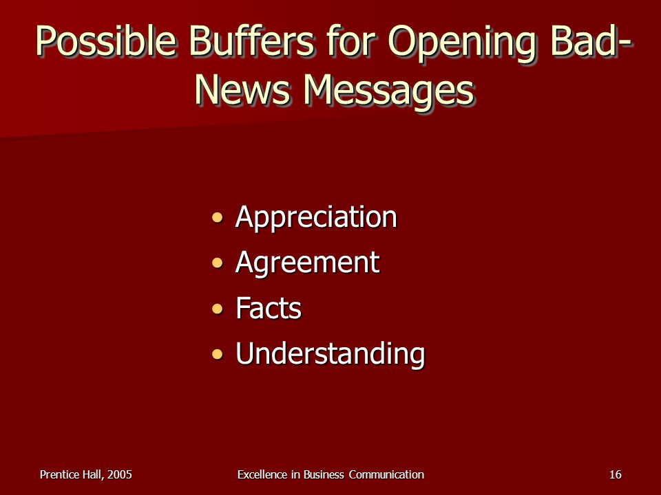 Prentice Hall, 2005Excellence in Business Communication16 Possible Buffers for Opening Bad- News Messages AppreciationAppreciation AgreementAgreement