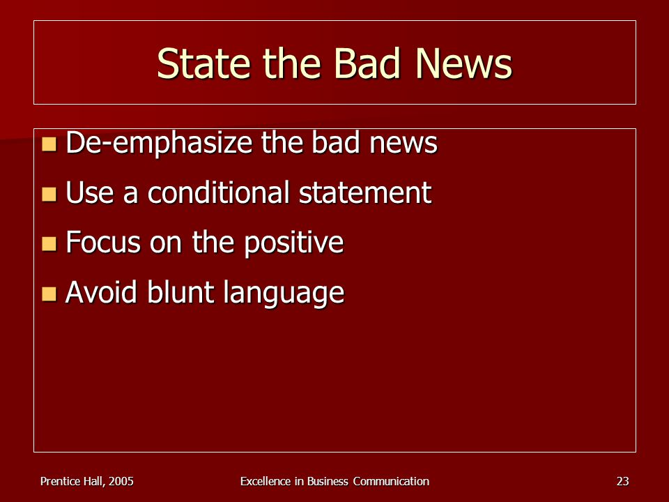 Prentice Hall, 2005Excellence in Business Communication23 State the Bad News De-emphasize the bad news De-emphasize the bad news Use a conditional sta