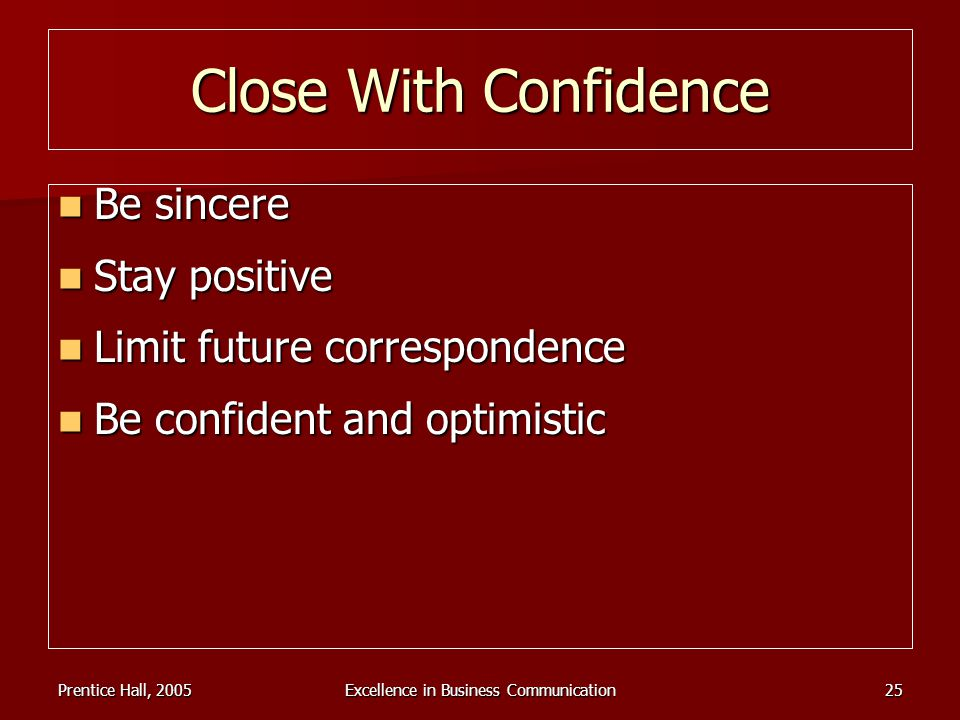 Prentice Hall, 2005Excellence in Business Communication25 Close With Confidence Be sincere Be sincere Stay positive Stay positive Limit future corresp