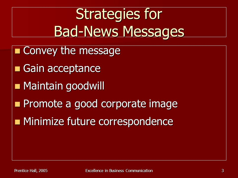 Prentice Hall, 2005Excellence in Business Communication3 Strategies for Bad-News Messages Convey the message Convey the message Gain acceptance Gain a