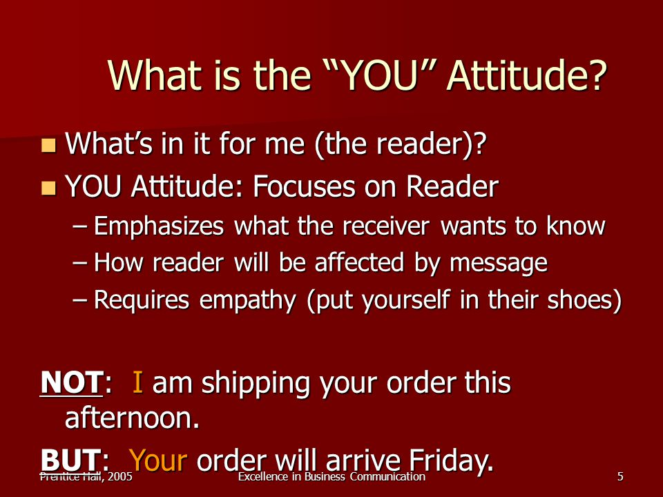 Prentice Hall, 2005Excellence in Business Communication5 What is the YOU Attitude? Whats in it for me (the reader)? Whats in it for me (the reader)? Y