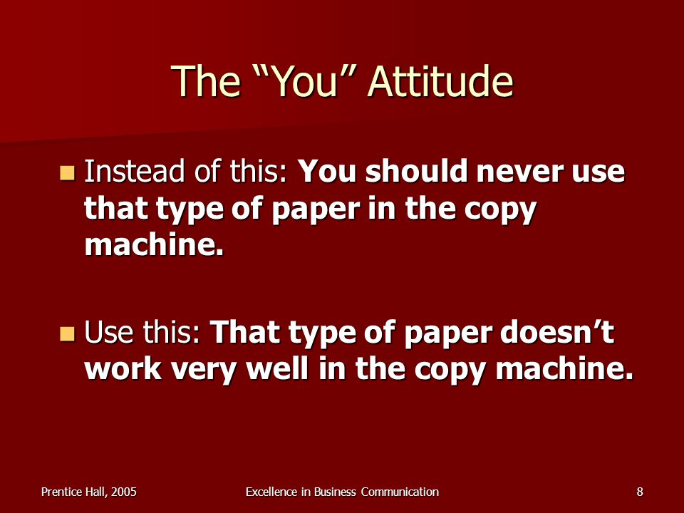 Prentice Hall, 2005Excellence in Business Communication8 The You Attitude Instead of this: You should never use that type of paper in the copy machine