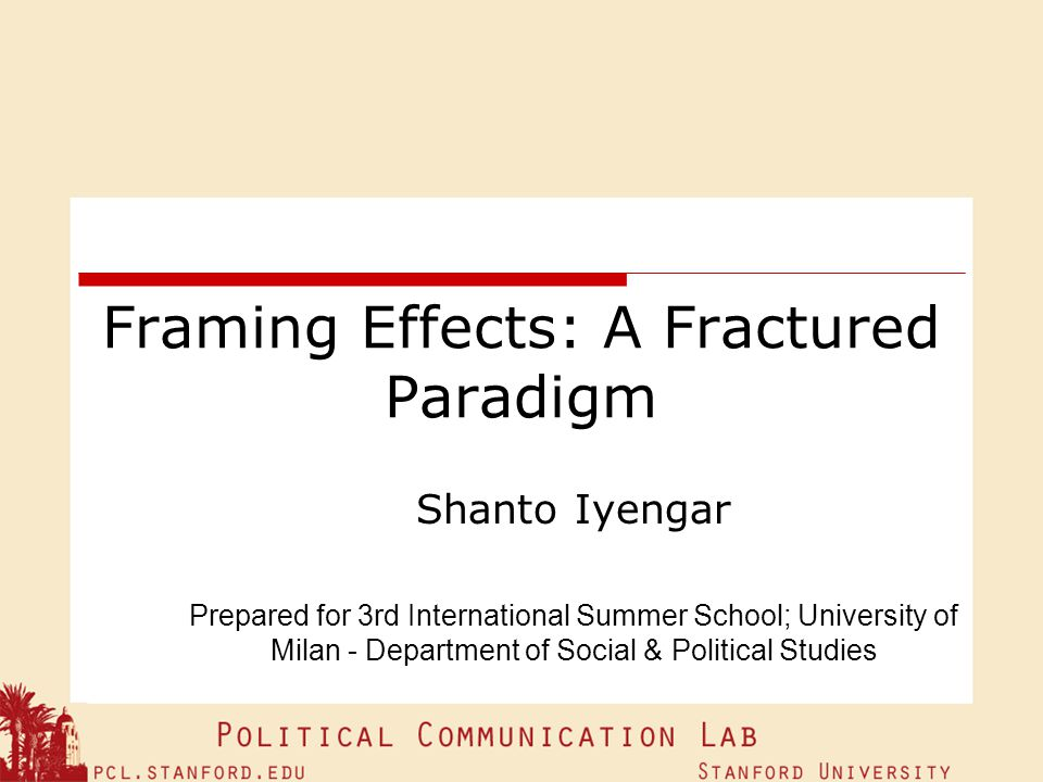 Framing Effects: A Fractured Paradigm Shanto Iyengar Prepared for 3rd International Summer School; University of Milan - Department of Social & Politi