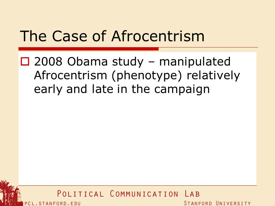 The Case of Afrocentrism 2008 Obama study – manipulated Afrocentrism (phenotype) relatively early and late in the campaign