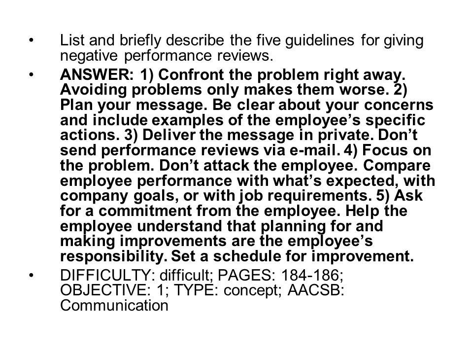 List and briefly describe the five guidelines for giving negative performance reviews. ANSWER: 1) Confront the problem right away. Avoiding problems o