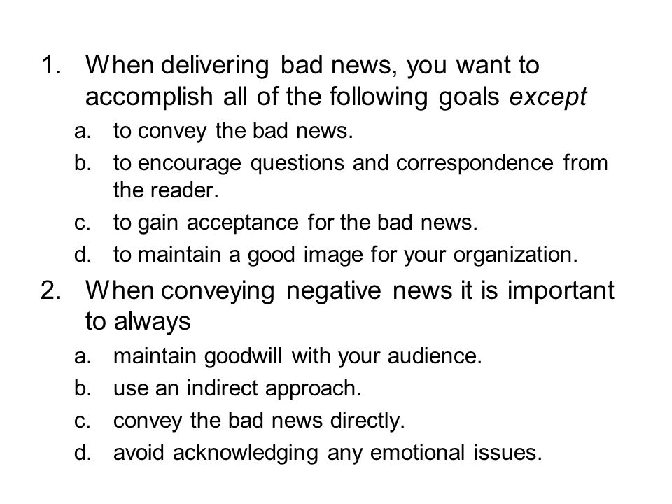 1.When delivering bad news, you want to accomplish all of the following goals except a.to convey the bad news. b.to encourage questions and correspond