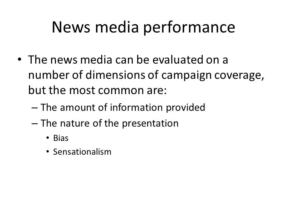 News media performance The news media can be evaluated on a number of dimensions of campaign coverage, but the most common are: – The amount of inform