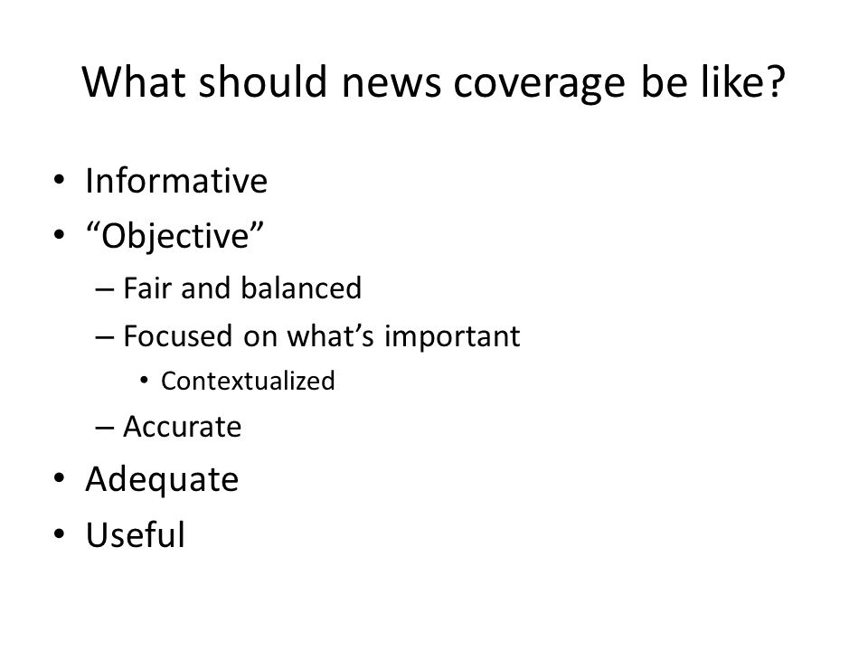 What should news coverage be like? Informative Objective – Fair and balanced – Focused on whats important Contextualized – Accurate Adequate Useful
