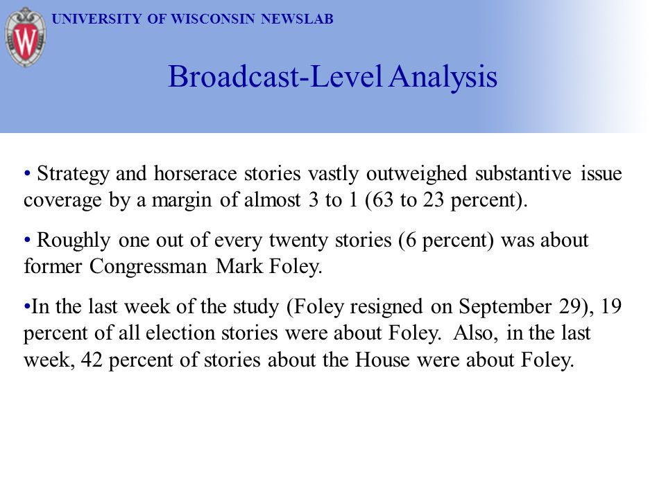 Broadcast-Level Analysis UNIVERSITY OF WISCONSIN NEWSLAB Strategy and horserace stories vastly outweighed substantive issue coverage by a margin of al