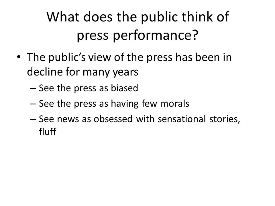 What does the public think of press performance? The publics view of the press has been in decline for many years – See the press as biased – See the