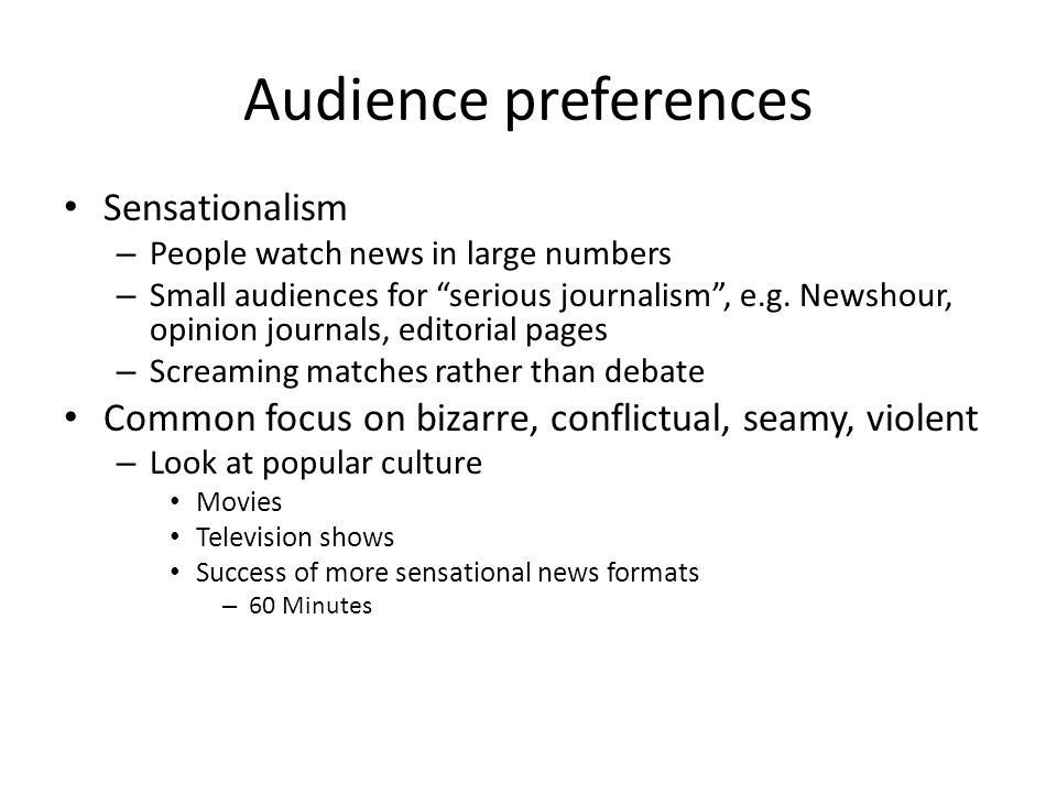 Audience preferences Sensationalism – People watch news in large numbers – Small audiences for serious journalism, e.g. Newshour, opinion journals, ed