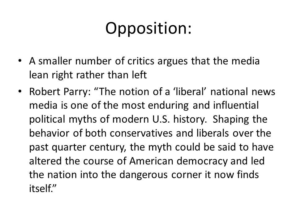 Opposition: A smaller number of critics argues that the media lean right rather than left Robert Parry: The notion of a liberal national news media is