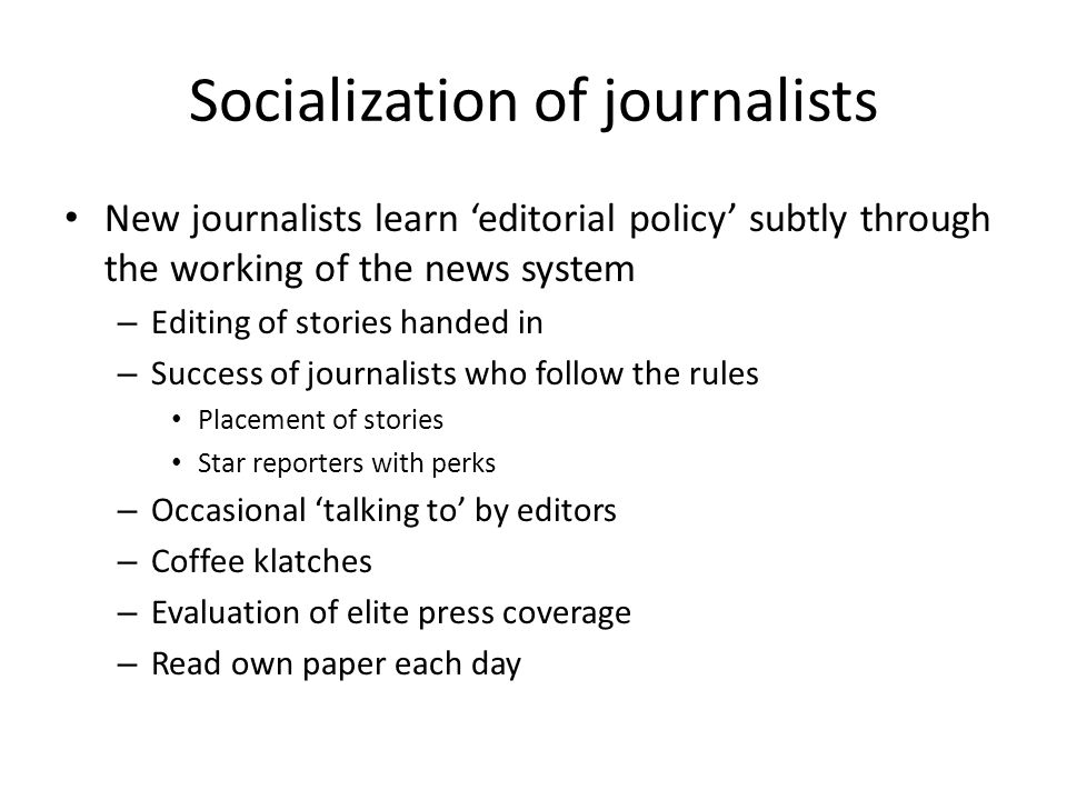 Socialization of journalists New journalists learn editorial policy subtly through the working of the news system – Editing of stories handed in – Suc
