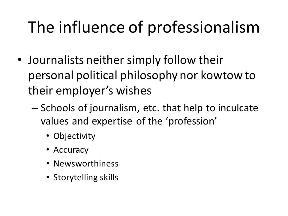 The influence of professionalism Journalists neither simply follow their personal political philosophy nor kowtow to their employers wishes – Schools