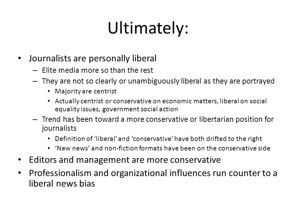 Ultimately: Journalists are personally liberal – Elite media more so than the rest – They are not so clearly or unambiguously liberal as they are port