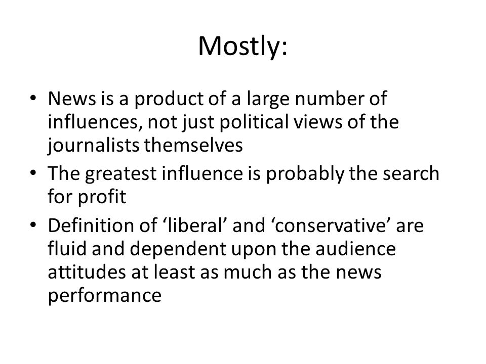 Mostly: News is a product of a large number of influences, not just political views of the journalists themselves The greatest influence is probably t