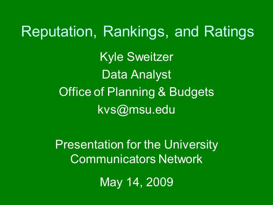 Reputation, Rankings, and Ratings Kyle Sweitzer Data Analyst Office of Planning & Budgets kvs@msu.edu Presentation for the University Communicators Ne