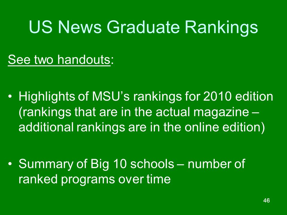 US News Graduate Rankings See two handouts: Highlights of MSUs rankings for 2010 edition (rankings that are in the actual magazine – additional rankin