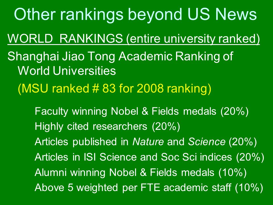 Other rankings beyond US News WORLD RANKINGS (entire university ranked) Shanghai Jiao Tong Academic Ranking of World Universities (MSU ranked # 83 for