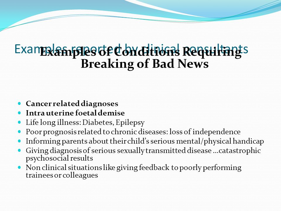 Examples reported by clinical consultants Examples of Conditions Requiring Breaking of Bad News Cancer related diagnoses Intra uterine foetal demise Life long illness: Diabetes, Epilepsy Poor prognosis related to chronic diseases: loss of independence Informing parents about their childs serious mental/physical handicap Giving diagnosis of serious sexually transmitted disease …catastrophic psychosocial results Non clinical situations like giving feedback to poorly performing trainees or colleagues