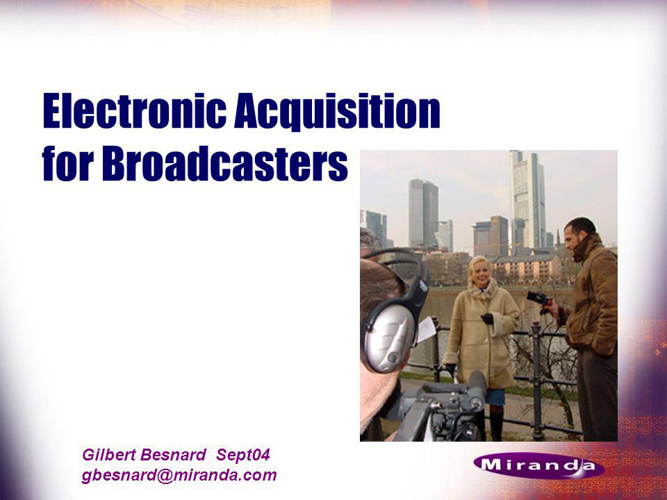 Gilbert Besnard Sept04 gbesnard@miranda.com Electronic Acquisition for Broadcasters