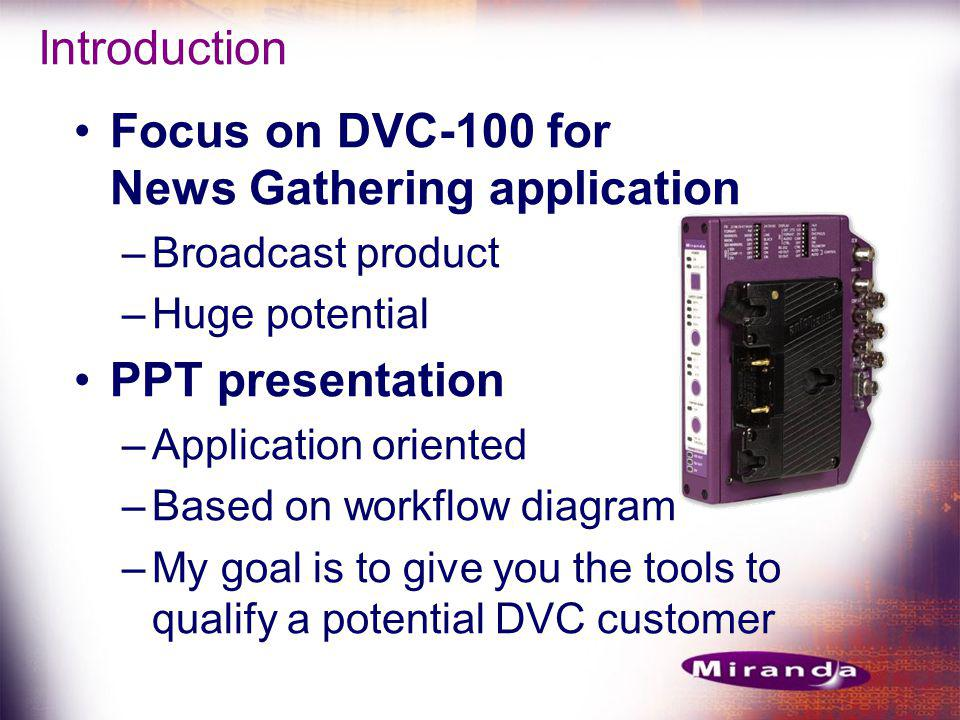 Introduction Focus on DVC-100 for News Gathering application –Broadcast product –Huge potential PPT presentation –Application oriented –Based on workflow diagram –My goal is to give you the tools to qualify a potential DVC customer