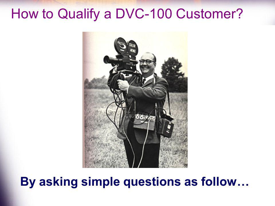 How to Qualify a DVC-100 Customer? By asking simple questions as follow…