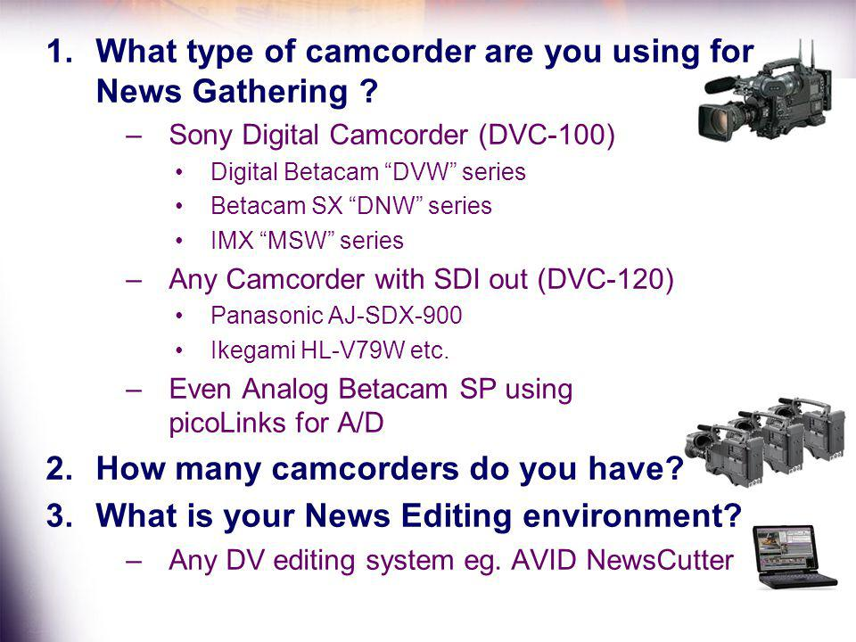 1.What type of camcorder are you using for News Gathering ? –Sony Digital Camcorder (DVC-100) Digital Betacam DVW series Betacam SX DNW series IMX MSW