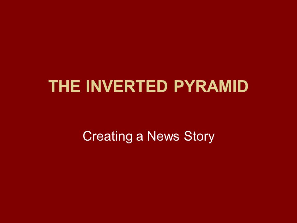 The Inverted Pyramid Journalists dont want their stories told from the beginning of a news event.