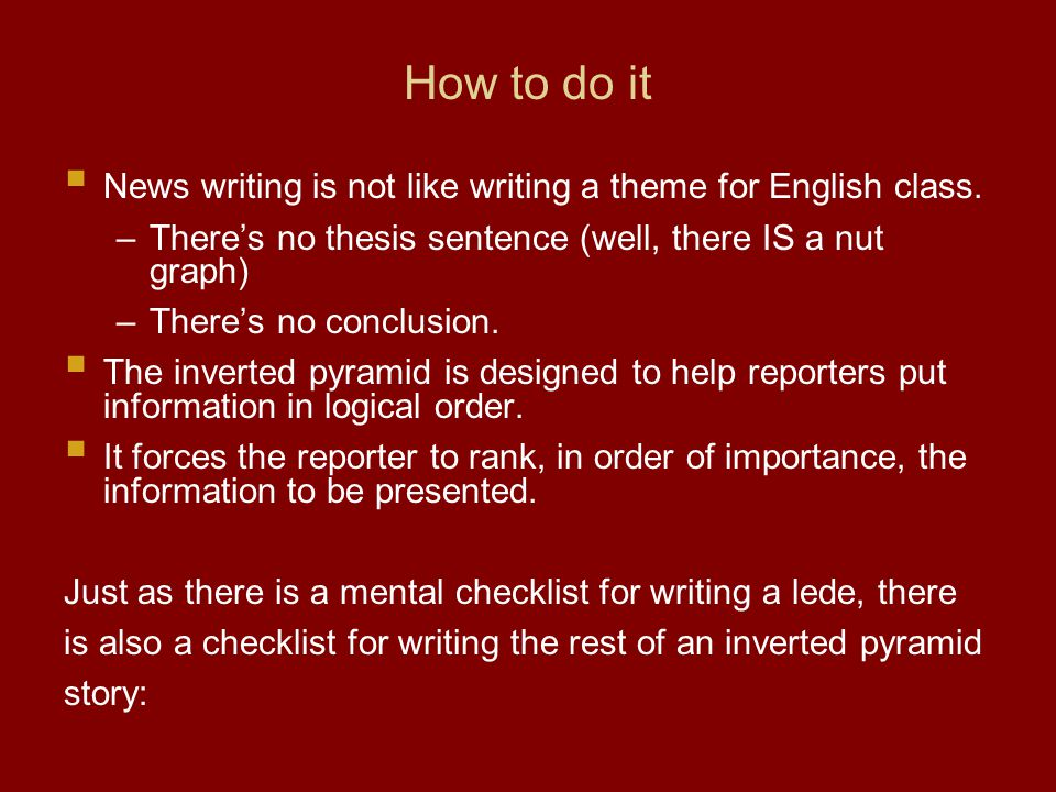 How to do it News writing is not like writing a theme for English class.