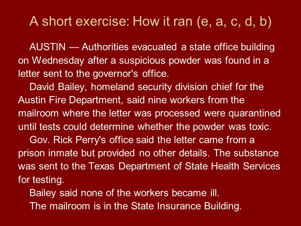 A short exercise: How it ran (e, a, c, d, b) AUSTIN Authorities evacuated a state office building on Wednesday after a suspicious powder was found in a letter sent to the governor s office.
