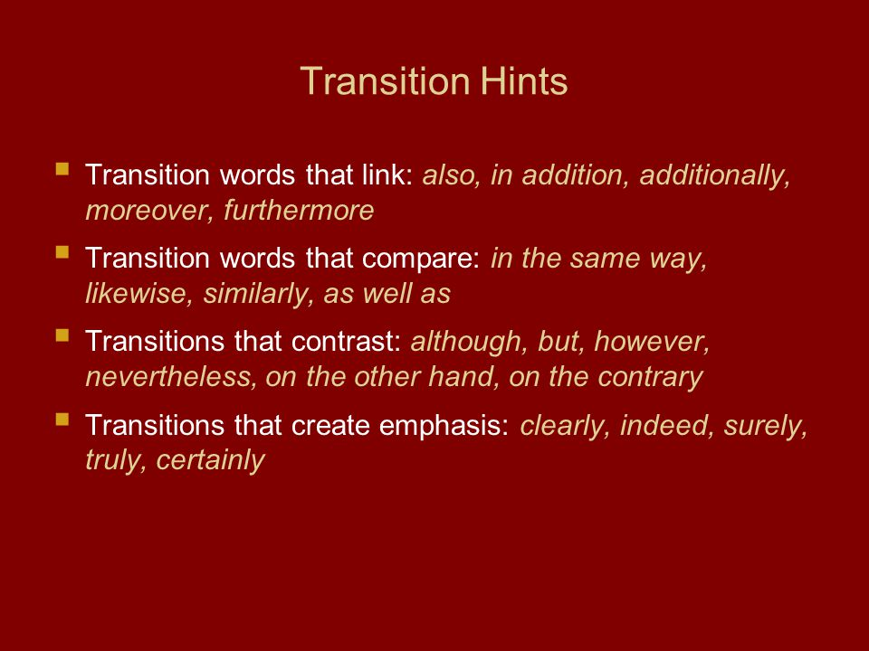 Transition Hints Transition words that link: also, in addition, additionally, moreover, furthermore Transition words that compare: in the same way, likewise, similarly, as well as Transitions that contrast: although, but, however, nevertheless, on the other hand, on the contrary Transitions that create emphasis: clearly, indeed, surely, truly, certainly