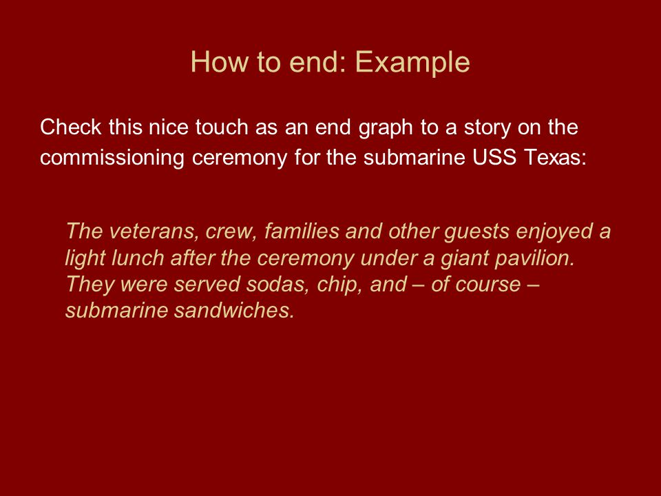 How to end: Example Check this nice touch as an end graph to a story on the commissioning ceremony for the submarine USS Texas: The veterans, crew, families and other guests enjoyed a light lunch after the ceremony under a giant pavilion.