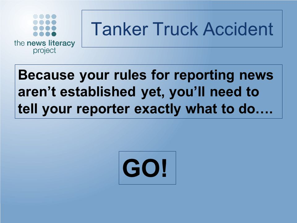Tanker Truck Accident Because your rules for reporting news arent established yet, youll need to tell your reporter exactly what to do…. GO!
